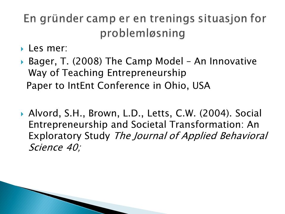  Les mer:  Bager, T. (2008) The Camp Model – An Innovative Way of Teaching Entrepreneurship Paper to IntEnt Conference in Ohio, USA  Alvord, S.H.,