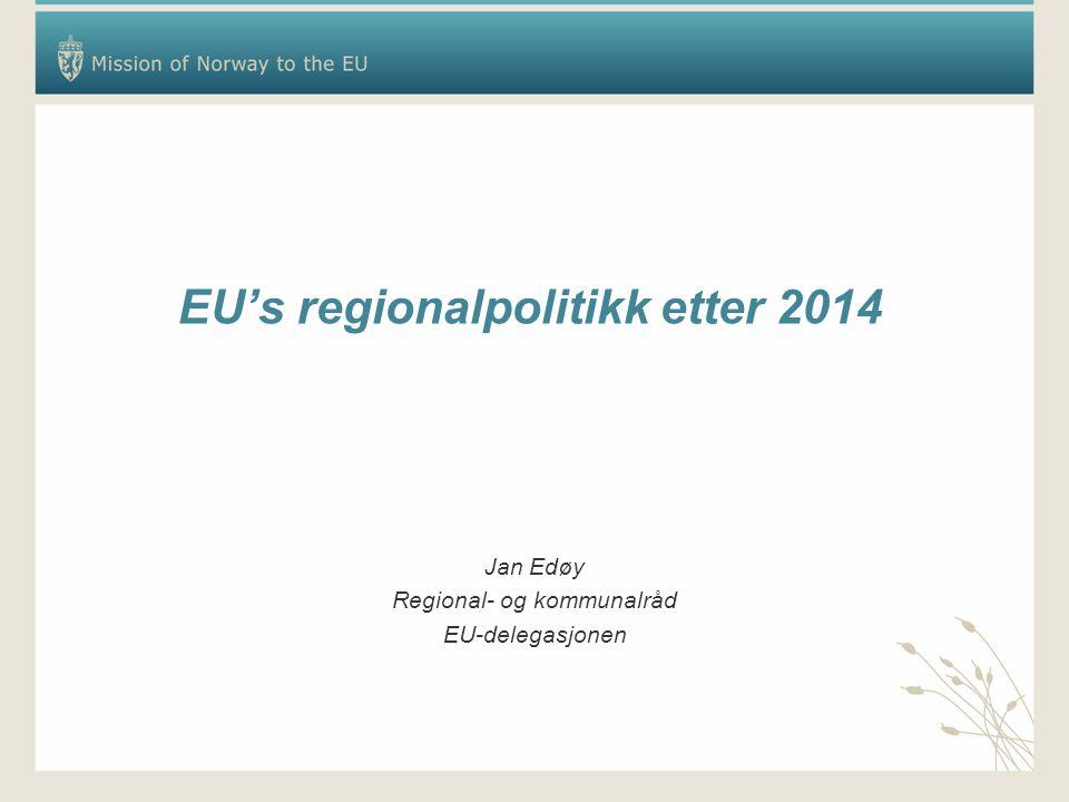 EU's regionalpolitikk etter 2014 Jan Edøy Regional- og kommunalråd EU-delegasjonen