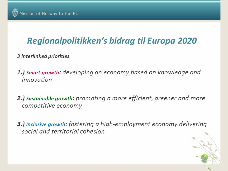 Regionalpolitikken's bidrag til Europa 2020 3 interlinked priorities 1.) Smart growth : developing an economy based on knowledge and innovation 2.) Sustainable growth : promoting a more efficient, greener and more competitive economy 3.) Inclusive growth : fostering a high-employment economy delivering social and territorial cohesion