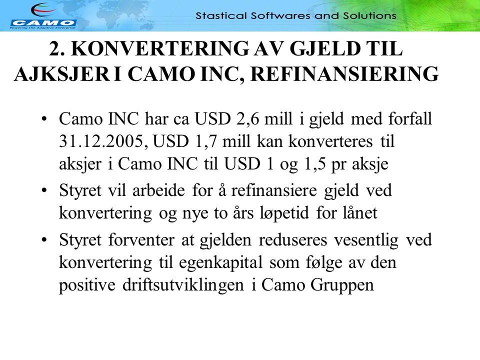 CAMO CONSULTANCY DIVISION, OPERATIONAL UPDATE •Camo Consultancy division may reach USD 900 mill in sale in June with close to USD 100K in EBT •Consultancy division is 6% ahead of budget, second quarter is expected to outperform budget on volume by 15-20% •Despite good profitability, the increase in volumes requires additional working capital •Consultancy division has started CCS in India to scale staffing business in this region, a window of opportunity for Camo Consultancy •If the positive performance of the division continues throughout the year volumes may reach USD 11,0- 11,5 mill with a profit of close to USD 1mill •CEO and head of division has close monitoring and long experience in this field, sees opportunities, and utilises positive market conditions