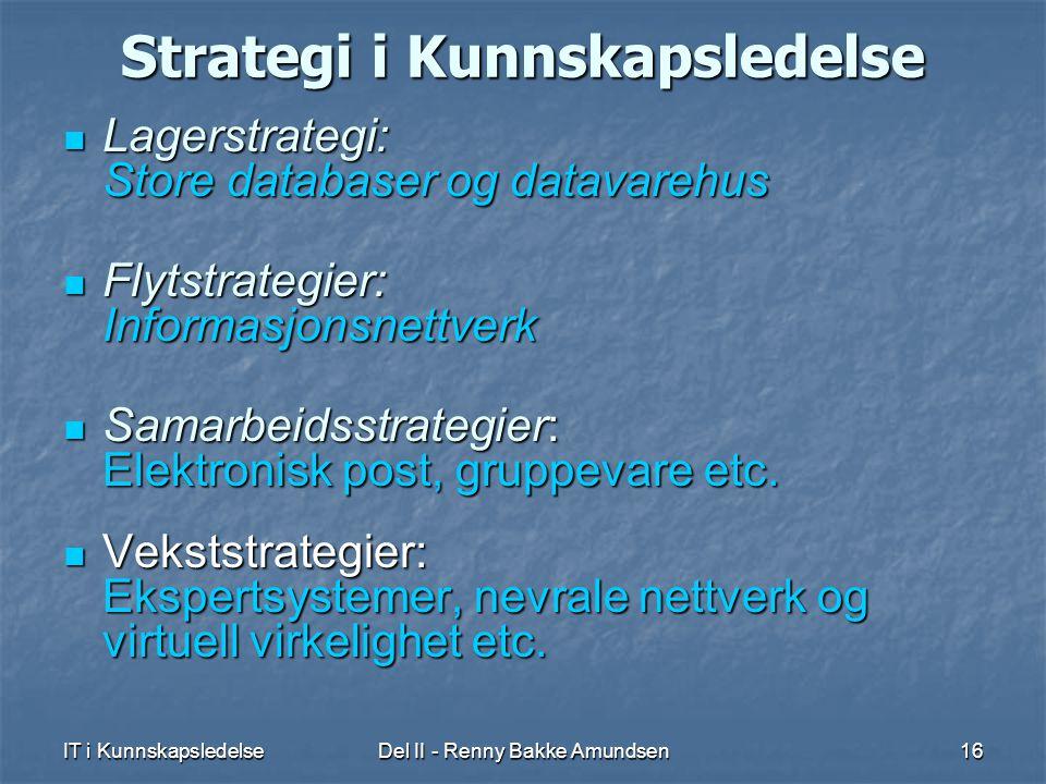 IT i KunnskapsledelseDel II - Renny Bakke Amundsen16 Strategi i Kunnskapsledelse  Lagerstrategi: Store databaser og datavarehus  Flytstrategier: Informasjonsnettverk  Samarbeidsstrategier: Elektronisk post, gruppevare etc.