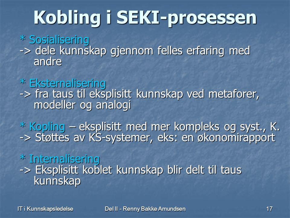IT i KunnskapsledelseDel II - Renny Bakke Amundsen17 Kobling i SEKI-prosessen * Sosialisering -> dele kunnskap gjennom felles erfaring med andre * Eksternalisering -> fra taus til eksplisitt kunnskap ved metaforer, modeller og analogi * Kopling – eksplisitt med mer kompleks og syst., K.