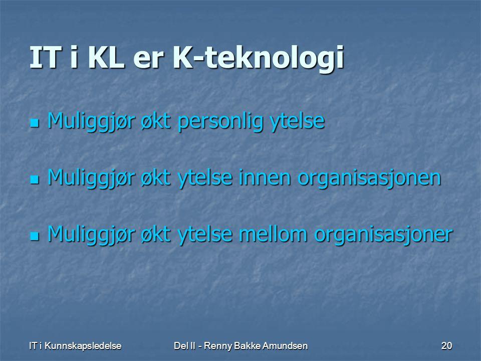 IT i KunnskapsledelseDel II - Renny Bakke Amundsen20 IT i KL er K-teknologi  Muliggjør økt personlig ytelse  Muliggjør økt ytelse innen organisasjonen  Muliggjør økt ytelse mellom organisasjoner