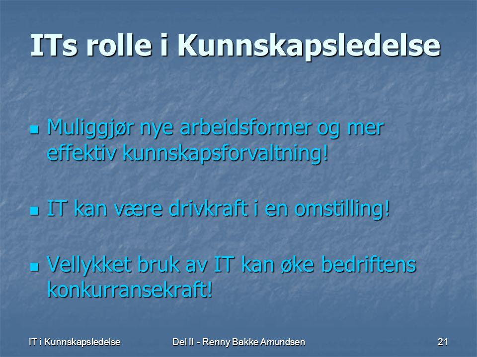 IT i KunnskapsledelseDel II - Renny Bakke Amundsen21 ITs rolle i Kunnskapsledelse  Muliggjør nye arbeidsformer og mer effektiv kunnskapsforvaltning.