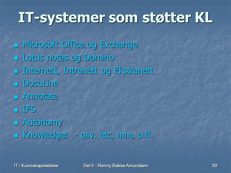 IT i KunnskapsledelseDel II - Renny Bakke Amundsen30 IT-systemer som støtter KL  Microsoft Office og Exchange  Lotus notes og Domino  Internett, Intranett og Ekstranett  DocuLine  Annotate  IFS  Autonomy  Knowledger - osv.