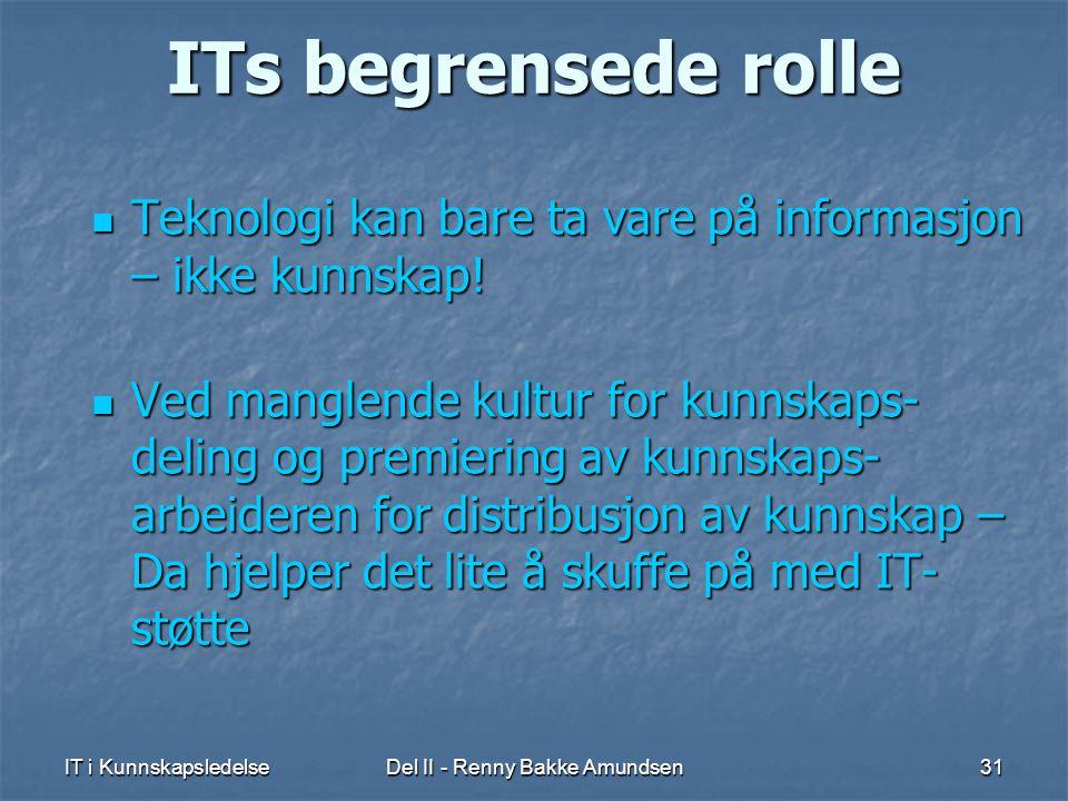 IT i KunnskapsledelseDel II - Renny Bakke Amundsen31 ITs begrensede rolle  Teknologi kan bare ta vare på informasjon – ikke kunnskap.
