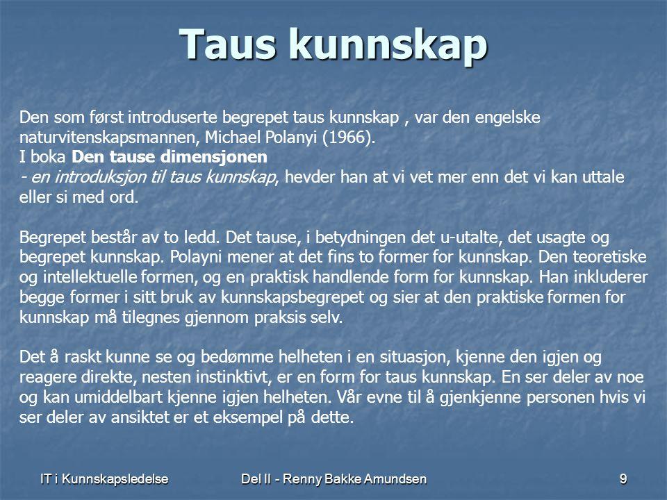 IT i KunnskapsledelseDel II - Renny Bakke Amundsen9 Taus kunnskap Den som først introduserte begrepet taus kunnskap, var den engelske naturvitenskapsmannen, Michael Polanyi (1966).
