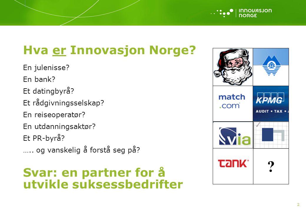 2 Hva er Innovasjon Norge? En julenisse? En bank? Et datingbyrå? Et rådgivningsselskap? En reiseoperatør? En utdanningsaktør? Et PR-byrå? ….. og vansk