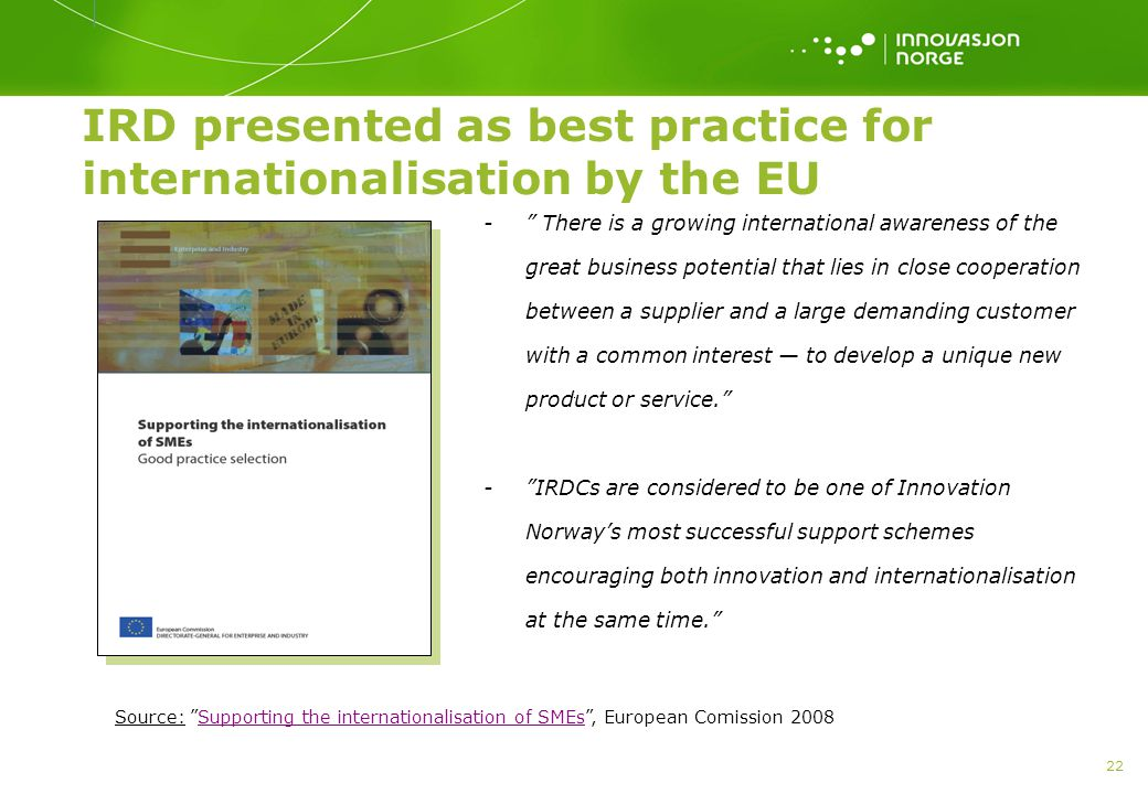 22 IRD presented as best practice for internationalisation by the EU - There is a growing international awareness of the great business potential that lies in close cooperation between a supplier and a large demanding customer with a common interest — to develop a unique new product or service. - IRDCs are considered to be one of Innovation Norway's most successful support schemes encouraging both innovation and internationalisation at the same time. Source: Supporting the internationalisation of SMEs , European Comission 2008Supporting the internationalisation of SMEs