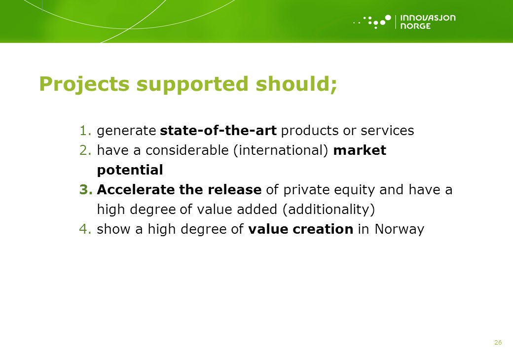 26 Projects supported should; 1.generate state-of-the-art products or services 2.have a considerable (international) market potential 3.Accelerate the release of private equity and have a high degree of value added (additionality) 4.show a high degree of value creation in Norway
