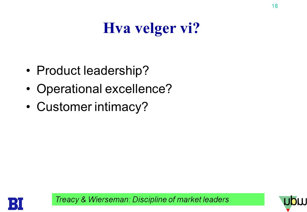 16 Copyright Tore H. Wiik Hva velger vi? •Product leadership? •Operational excellence? •Customer intimacy? Treacy & Wierseman: Discipline of market le