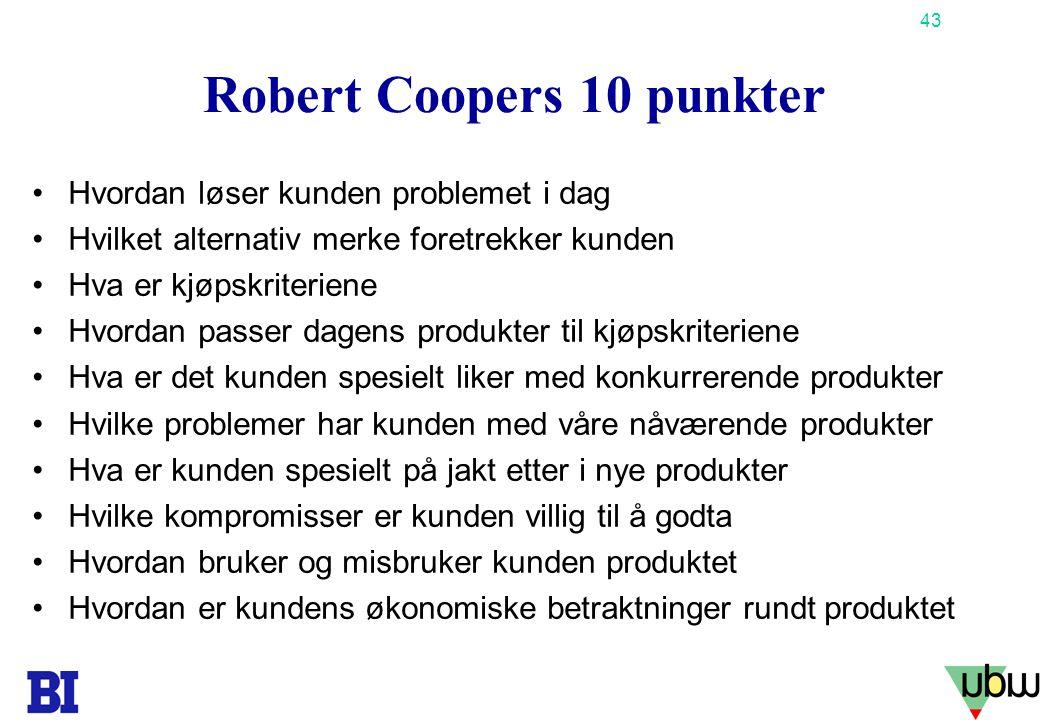 43 Copyright Tore H. Wiik Robert Coopers 10 punkter •Hvordan løser kunden problemet i dag •Hvilket alternativ merke foretrekker kunden •Hva er kjøpskr