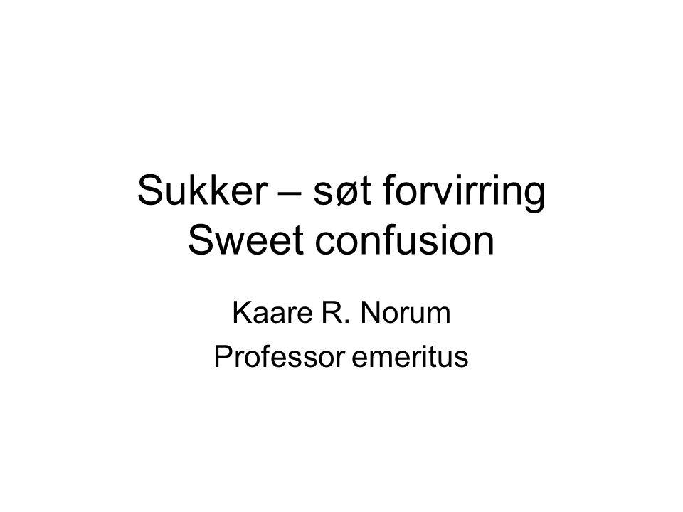 Sukker – søt forvirring Sweet confusion Kaare R. Norum Professor emeritus