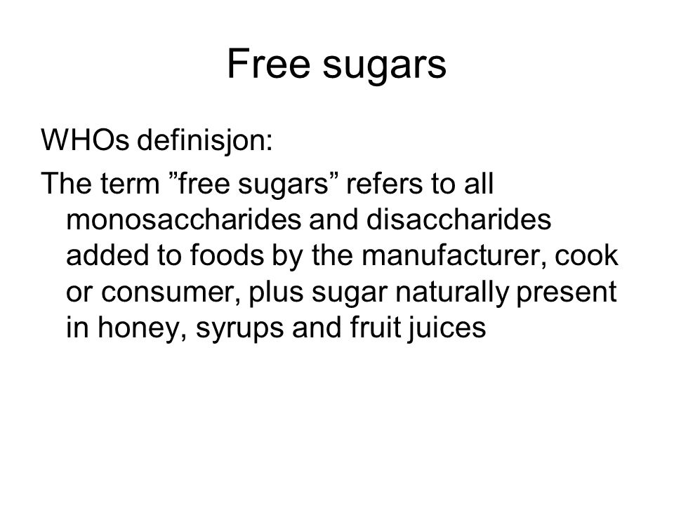 Free sugars WHOs definisjon: The term free sugars refers to all monosaccharides and disaccharides added to foods by the manufacturer, cook or consumer, plus sugar naturally present in honey, syrups and fruit juices
