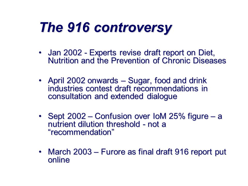 The 916 controversy •Jan 2002 - Experts revise draft report on Diet, Nutrition and the Prevention of Chronic Diseases •April 2002 onwards – Sugar, food and drink industries contest draft recommendations in consultation and extended dialogue •Sept 2002 – Confusion over IoM 25% figure – a nutrient dilution threshold - not a recommendation •March 2003 – Furore as final draft 916 report put online