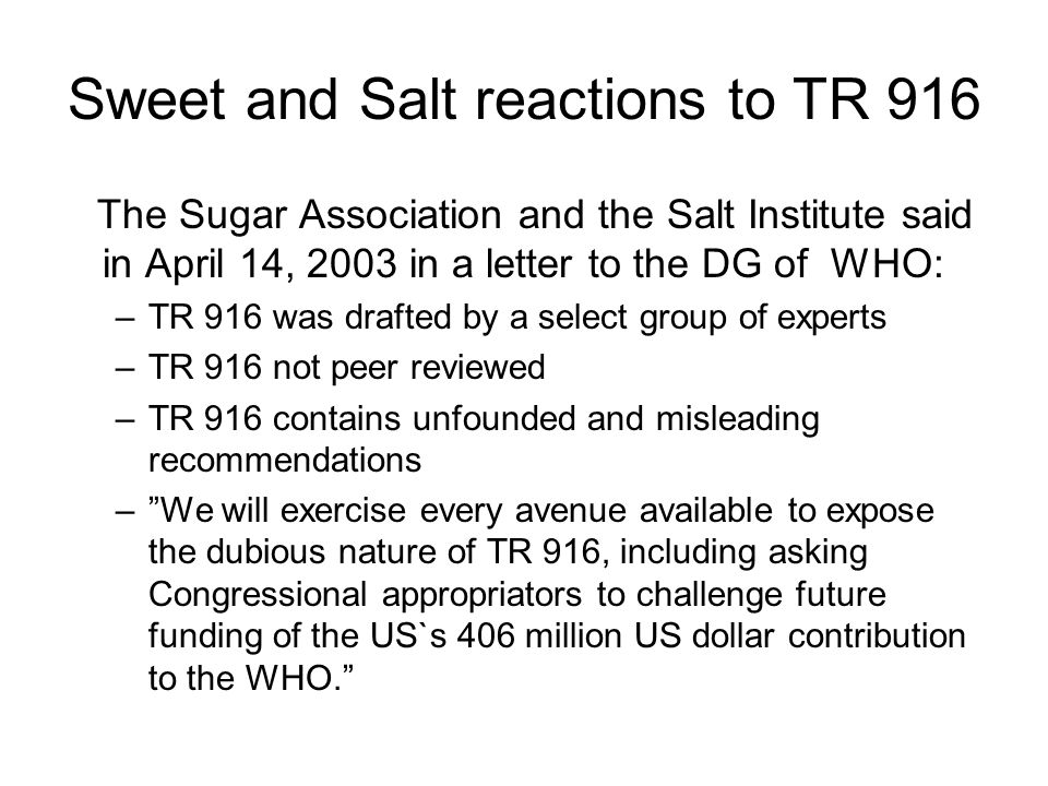 Sweet and Salt reactions to TR 916 The Sugar Association and the Salt Institute said in April 14, 2003 in a letter to the DG of WHO: –TR 916 was drafted by a select group of experts –TR 916 not peer reviewed –TR 916 contains unfounded and misleading recommendations – We will exercise every avenue available to expose the dubious nature of TR 916, including asking Congressional appropriators to challenge future funding of the US`s 406 million US dollar contribution to the WHO.