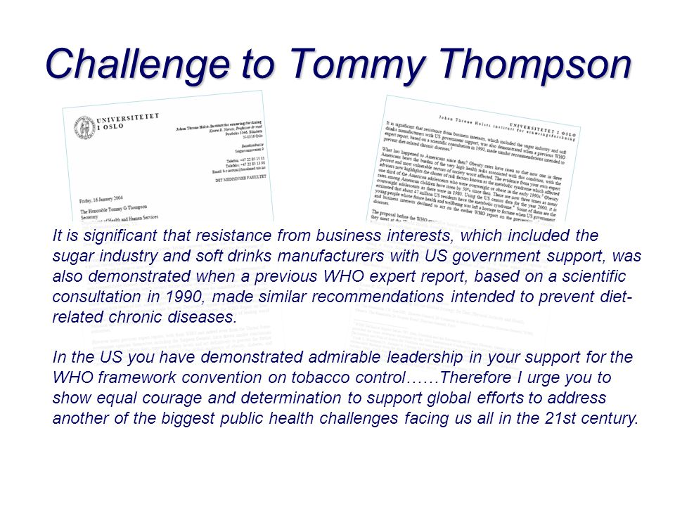 Challenge to Tommy Thompson It is significant that resistance from business interests, which included the sugar industry and soft drinks manufacturers with US government support, was also demonstrated when a previous WHO expert report, based on a scientific consultation in 1990, made similar recommendations intended to prevent diet- related chronic diseases.