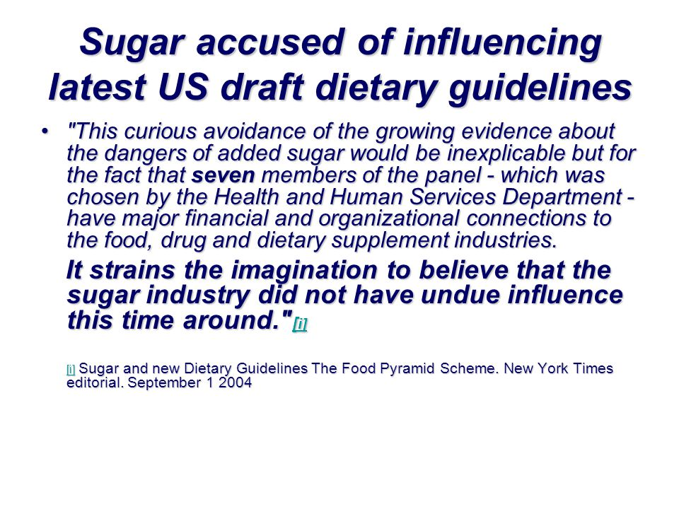 Sugar accused of influencing latest US draft dietary guidelines • This curious avoidance of the growing evidence about the dangers of added sugar would be inexplicable but for the fact that seven members of the panel - which was chosen by the Health and Human Services Department - have major financial and organizational connections to the food, drug and dietary supplement industries.