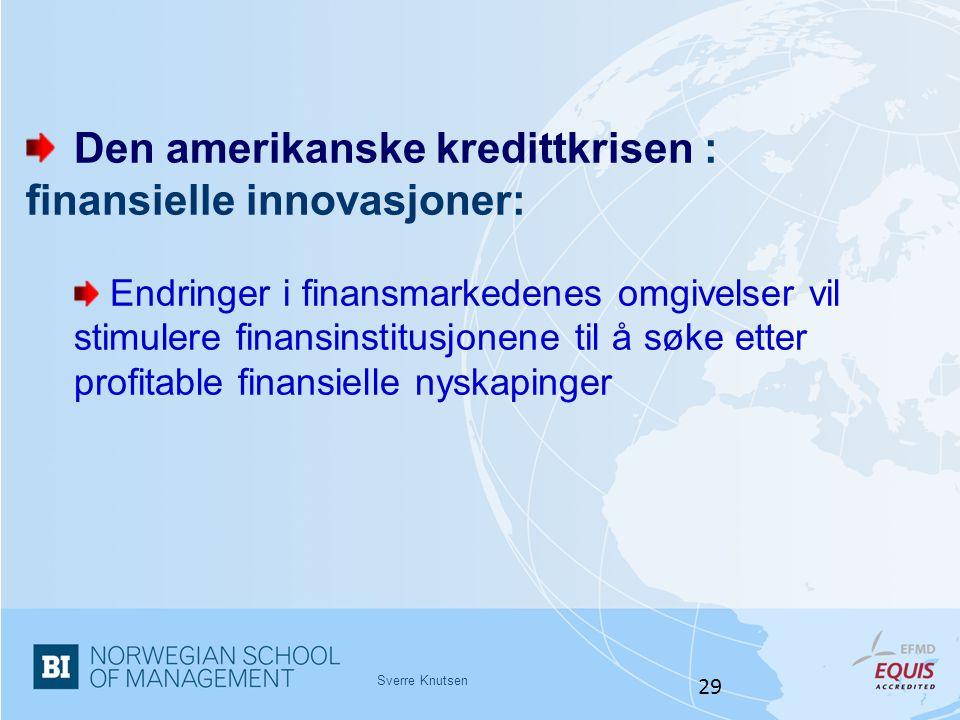 Sverre Knutsen 29 Den amerikanske kredittkrisen : finansielle innovasjoner: Endringer i finansmarkedenes omgivelser vil stimulere finansinstitusjonene