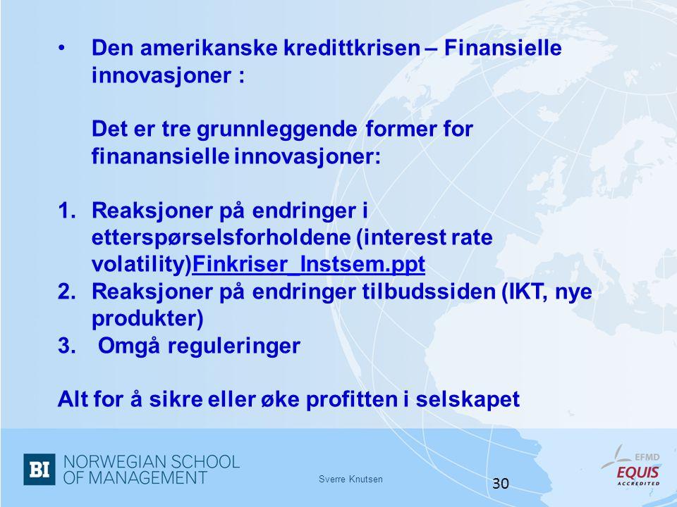 Sverre Knutsen 30 •Den amerikanske kredittkrisen – Finansielle innovasjoner : Det er tre grunnleggende former for finanansielle innovasjoner: 1.Reaksj