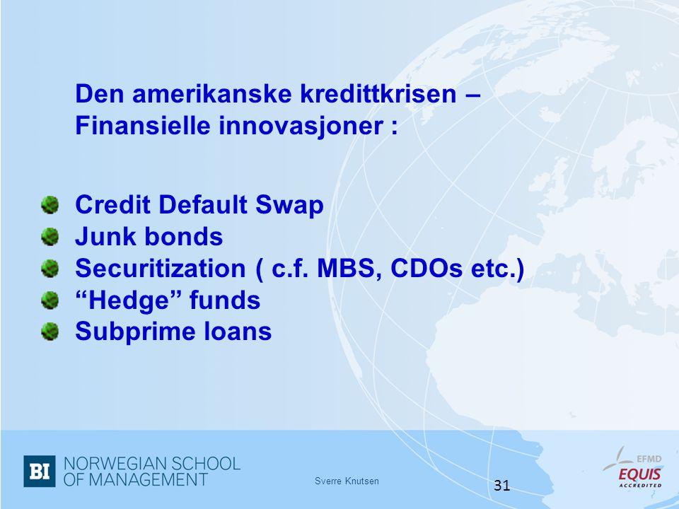"Sverre Knutsen 31 Den amerikanske kredittkrisen – Finansielle innovasjoner : Credit Default Swap Junk bonds Securitization ( c.f. MBS, CDOs etc.) ""Hed"