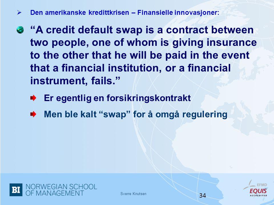 "Sverre Knutsen 34  Den amerikanske kredittkrisen – Finansielle innovasjoner: ""A credit default swap is a contract between two people, one of whom is"