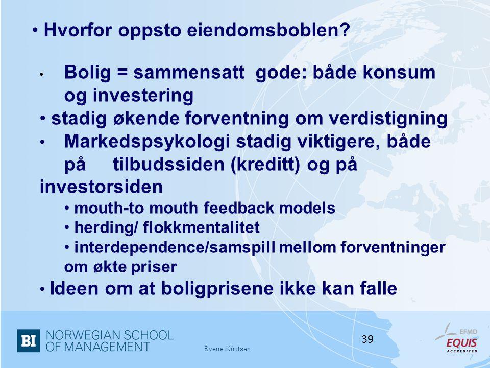 Sverre Knutsen 39 • Hvorfor oppsto eiendomsboblen? • Bolig = sammensatt gode: både konsum og investering • stadig økende forventning om verdistigning