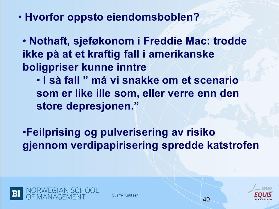 Sverre Knutsen 40 • Hvorfor oppsto eiendomsboblen? • Nothaft, sjeføkonom i Freddie Mac: trodde ikke på at et kraftig fall i amerikanske boligpriser ku