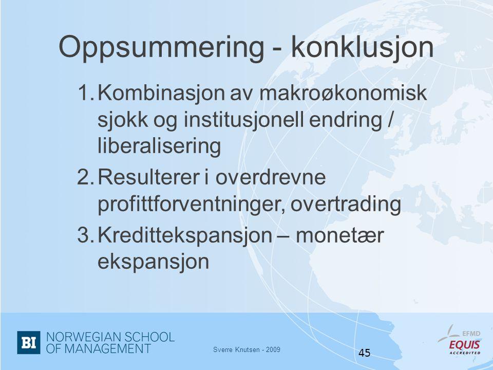 Sverre Knutsen - 2009 45 Oppsummering - konklusjon 1.Kombinasjon av makroøkonomisk sjokk og institusjonell endring / liberalisering 2.Resulterer i ove