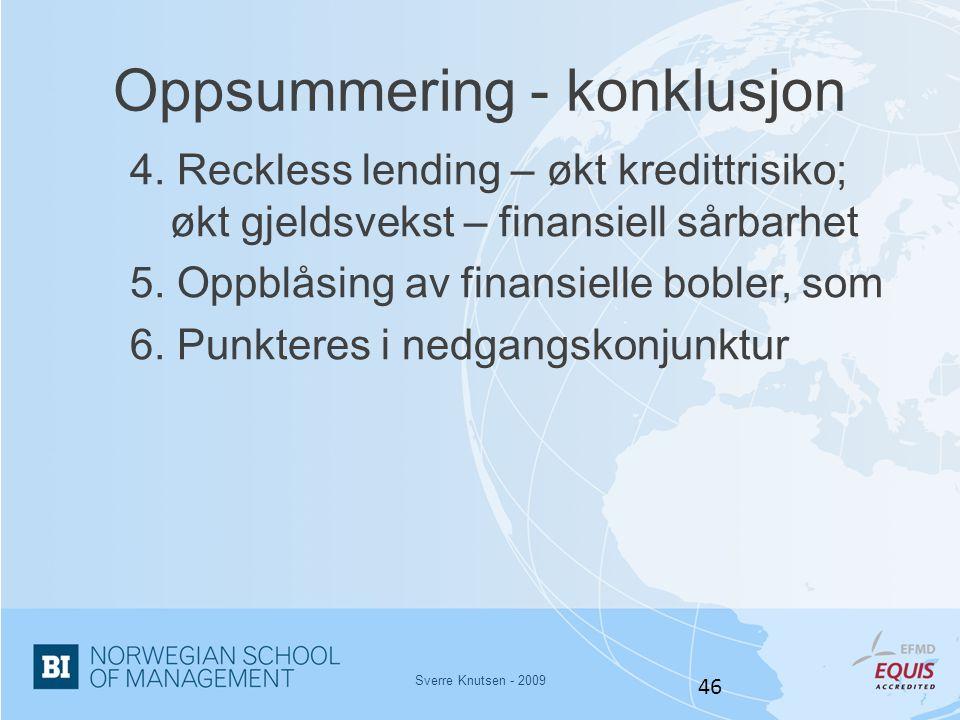 Sverre Knutsen - 2009 46 Oppsummering - konklusjon 4. Reckless lending – økt kredittrisiko; økt gjeldsvekst – finansiell sårbarhet 5. Oppblåsing av fi