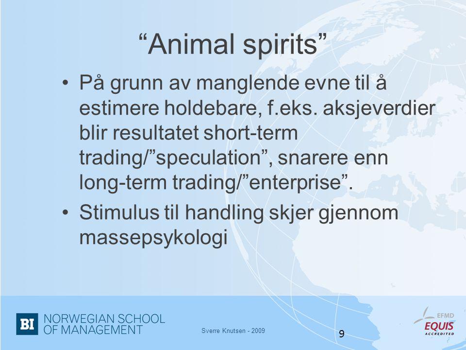 """Sverre Knutsen - 2009 9 """"Animal spirits"""" •På grunn av manglende evne til å estimere holdebare, f.eks. aksjeverdier blir resultatet short-term trading/"""