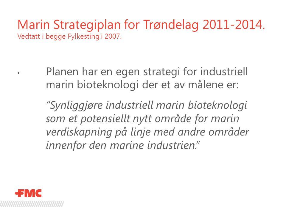 Marin Strategiplan for Trøndelag 2011-2014. Vedtatt i begge Fylkesting i 2007. • Planen har en egen strategi for industriell marin bioteknologi der et