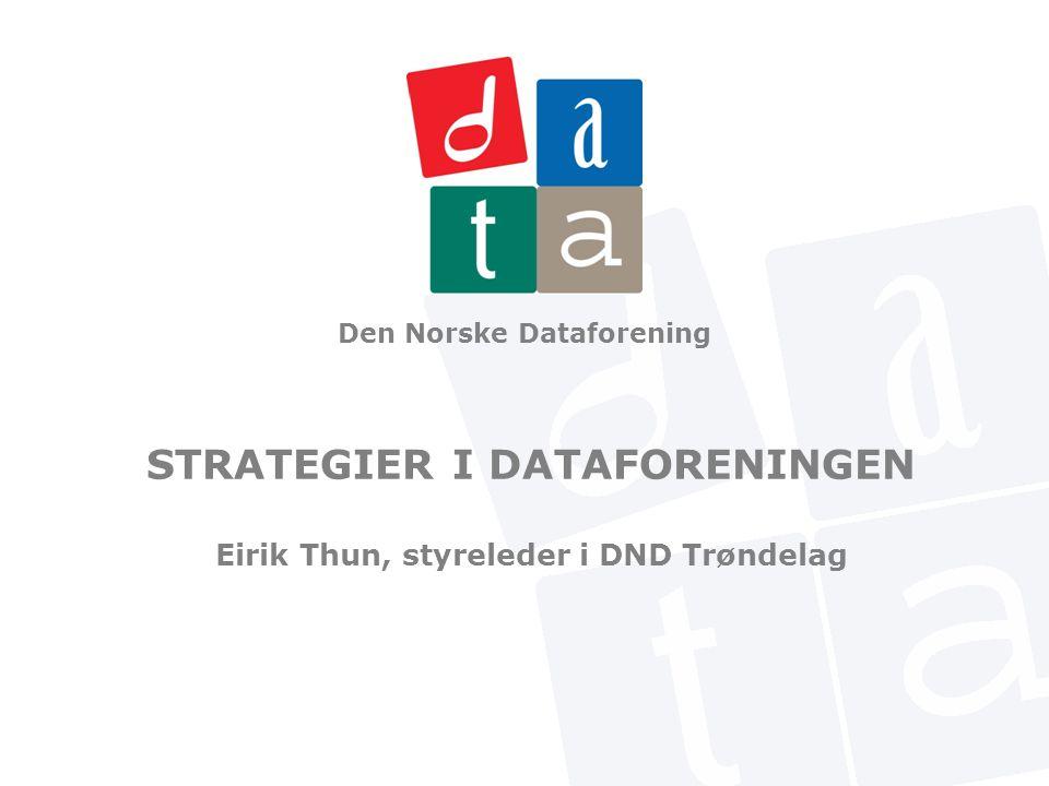 Den Norske Dataforening STRATEGIER I DATAFORENINGEN Eirik Thun, styreleder i DND Trøndelag