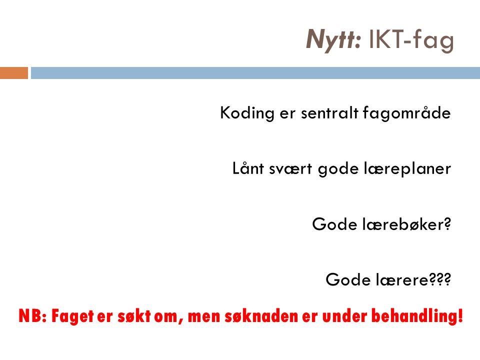 Nytt: IKT-fag Koding er sentralt fagområde Lånt svært gode læreplaner Gode lærebøker? Gode lærere??? NB: Faget er søkt om, men søknaden er under behan