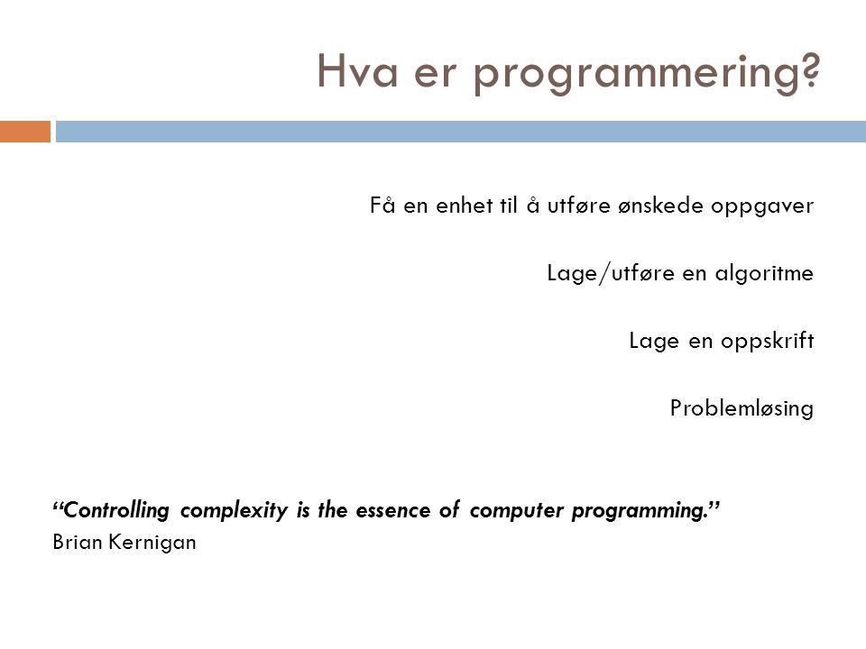 """Hva er programmering? Få en enhet til å utføre ønskede oppgaver Lage/utføre en algoritme Lage en oppskrift Problemløsing """"Controlling complexity is th"""