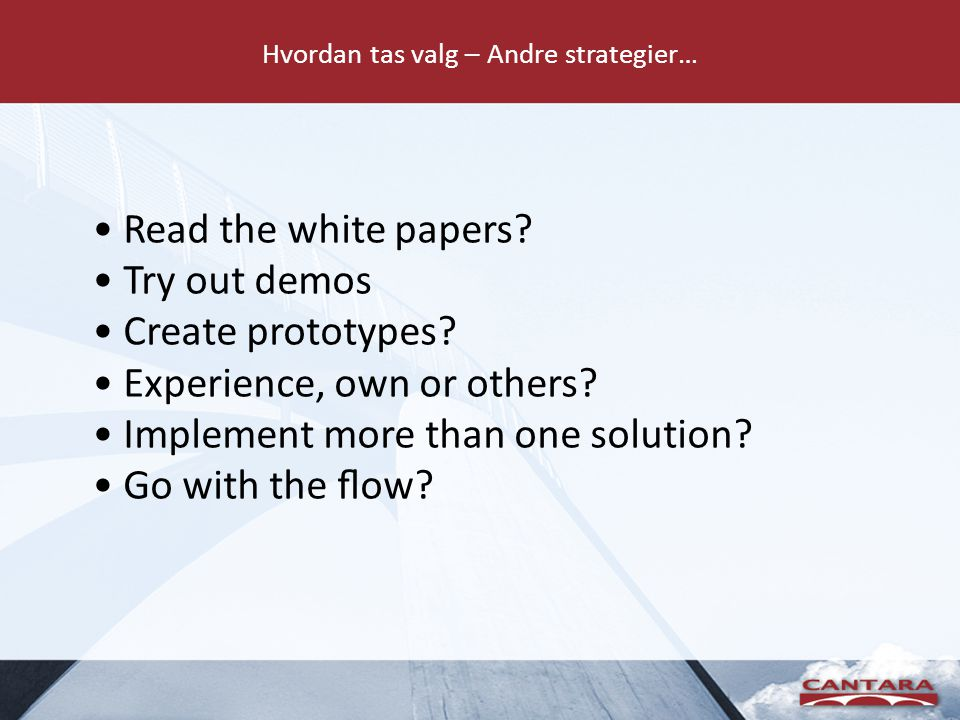 Hvordan tas valg – Andre strategier… • Read the white papers? • Try out demos • Create prototypes? • Experience, own or others? • Implement more than