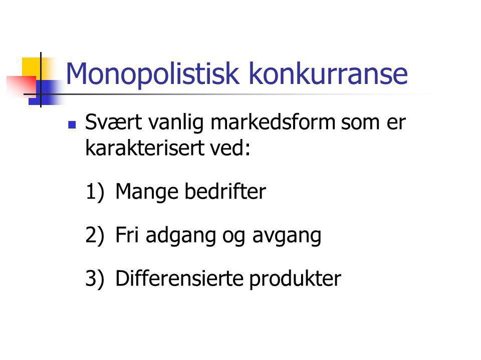 Monopolistisk konkurranse  Svært vanlig markedsform som er karakterisert ved: 1)Mange bedrifter 2)Fri adgang og avgang 3)Differensierte produkter