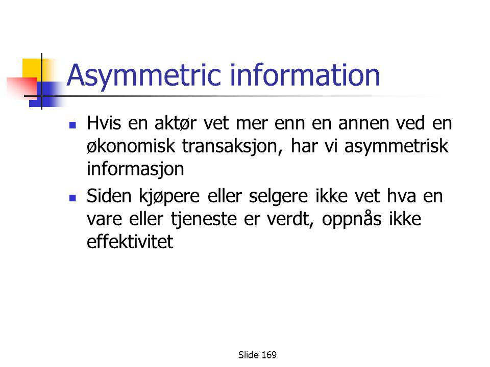 Slide 169 Asymmetric information  Hvis en aktør vet mer enn en annen ved en økonomisk transaksjon, har vi asymmetrisk informasjon  Siden kjøpere ell