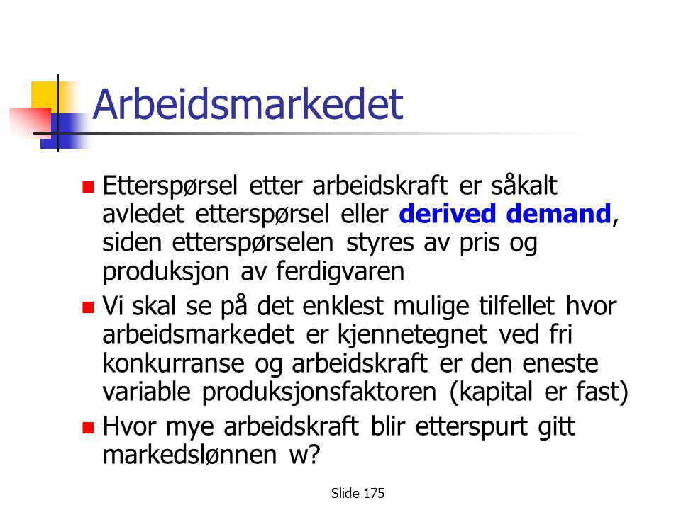 Slide 175 Arbeidsmarkedet  Etterspørsel etter arbeidskraft er såkalt avledet etterspørsel eller derived demand, siden etterspørselen styres av pris o