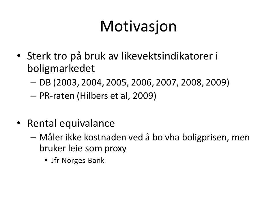Motivasjon • Sterk tro på bruk av likevektsindikatorer i boligmarkedet – DB (2003, 2004, 2005, 2006, 2007, 2008, 2009) – PR-raten (Hilbers et al, 2009) • Rental equivalance – Måler ikke kostnaden ved å bo vha boligprisen, men bruker leie som proxy • Jfr Norges Bank