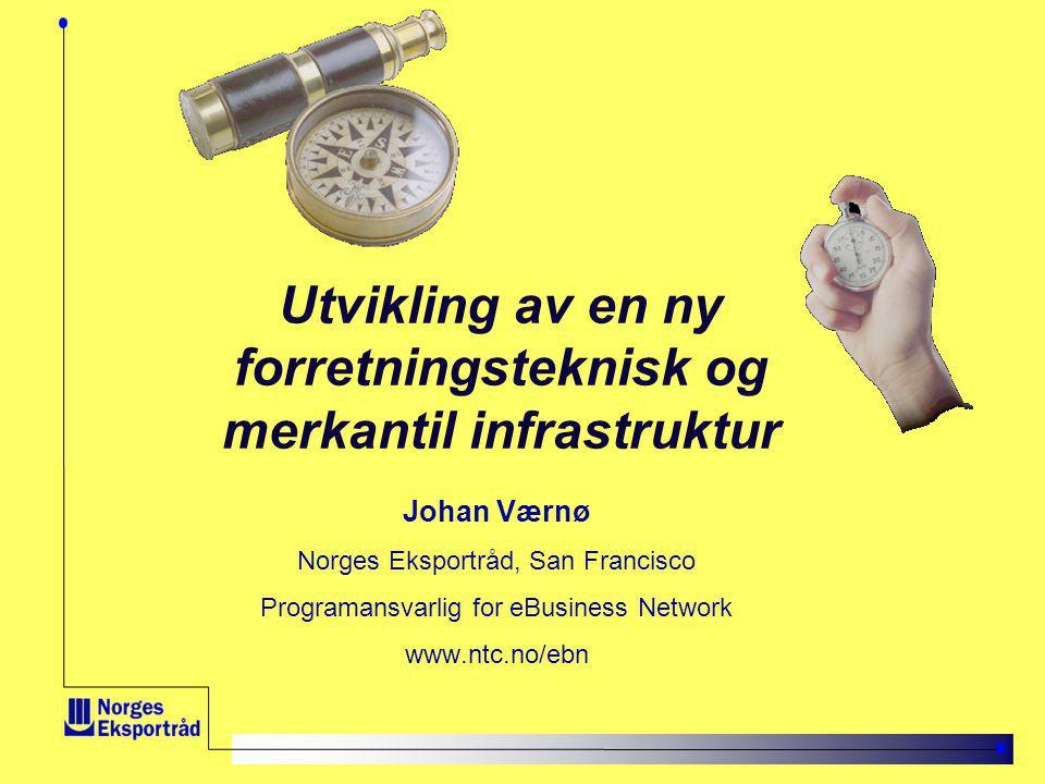 Utvikling av en ny forretningsteknisk og merkantil infrastruktur Johan Værnø Norges Eksportråd, San Francisco Programansvarlig for eBusiness Network www.ntc.no/ebn