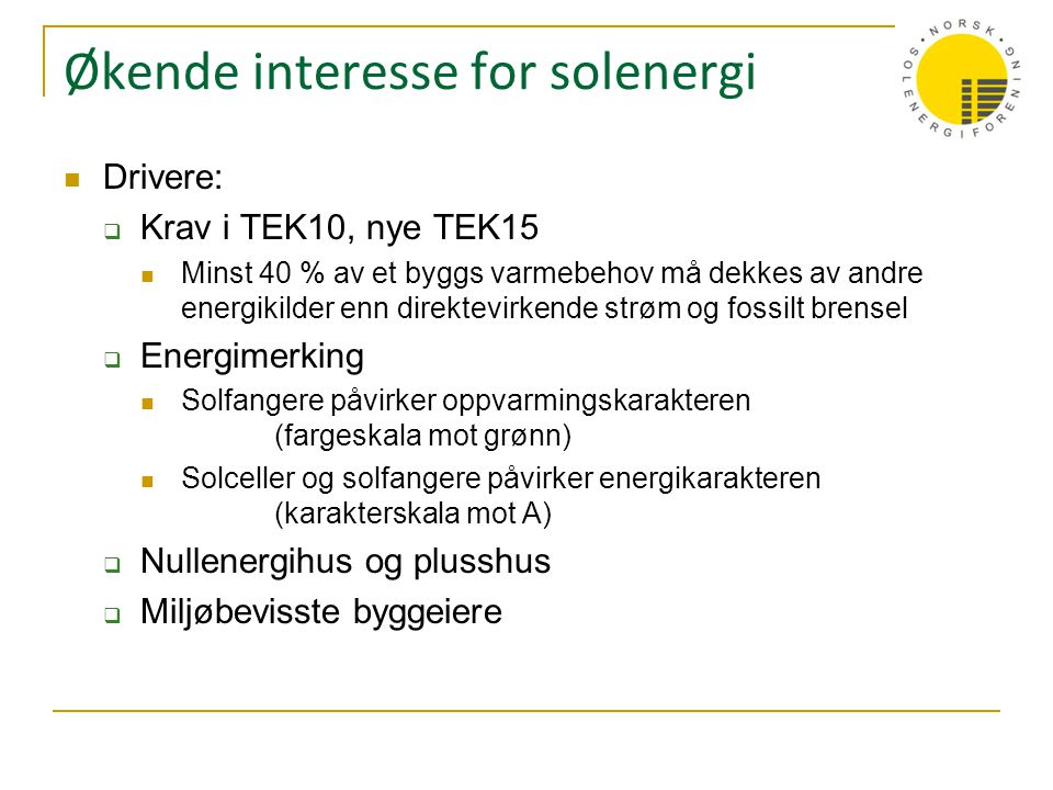 Økende interesse for solenergi  Drivere:  Krav i TEK10, nye TEK15  Minst 40 % av et byggs varmebehov må dekkes av andre energikilder enn direktevir