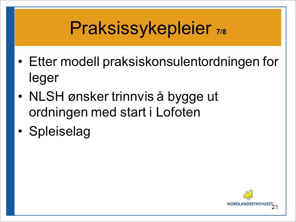 21 Praksissykepleier 7/8 •Etter modell praksiskonsulentordningen for leger •NLSH ønsker trinnvis å bygge ut ordningen med start i Lofoten •Spleiselag