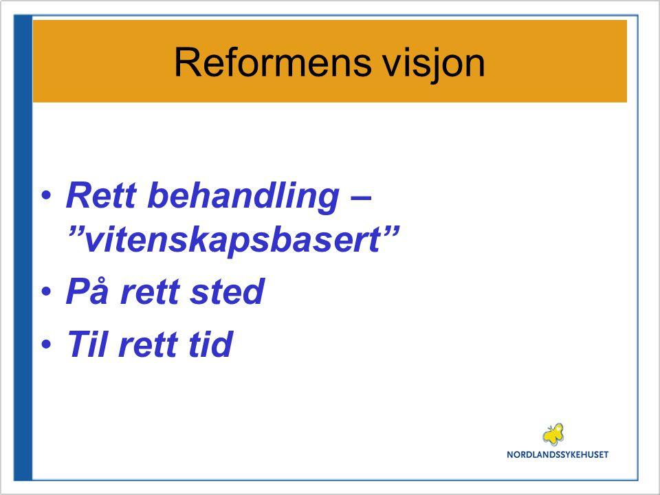Reformens visjon •Rett behandling – vitenskapsbasert •På rett sted •Til rett tid