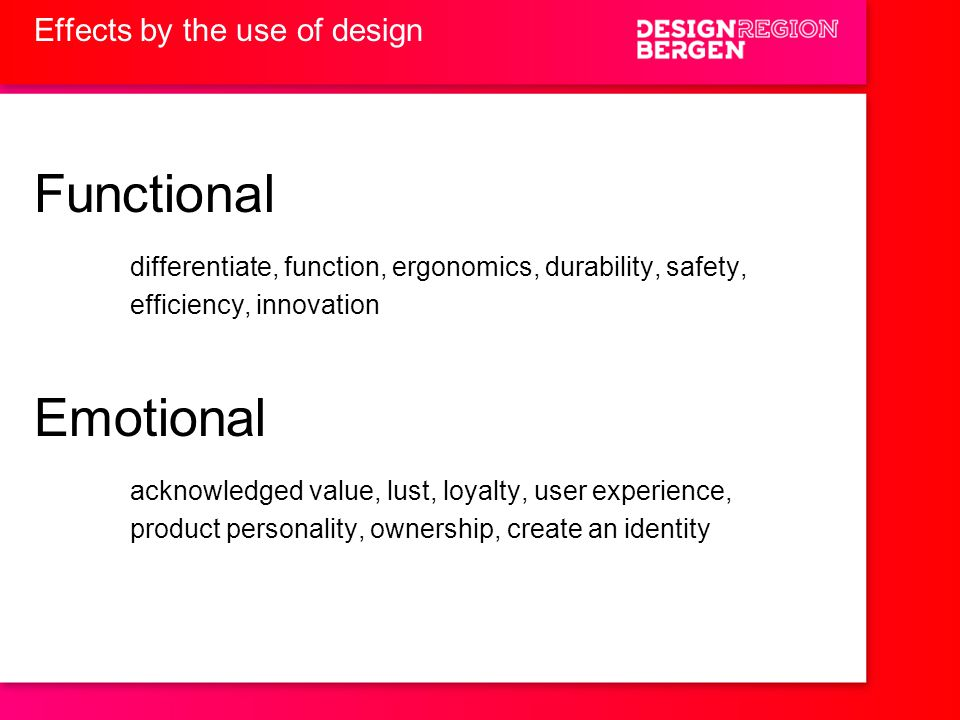 Effects by the use of design Functional differentiate, function, ergonomics, durability, safety, efficiency, innovation Emotional acknowledged value, lust, loyalty, user experience, product personality, ownership, create an identity