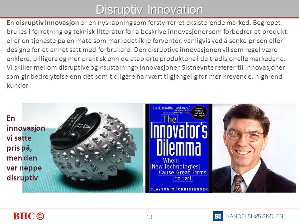 BHC © 13 Disruptiv Innovation En disruptiv innovasjon er en nyskapning som forstyrrer et eksisterende marked.