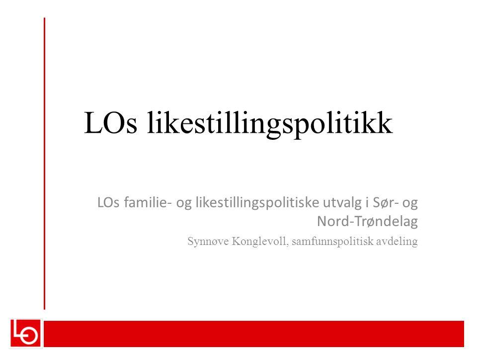 LOs likestillingspolitikk LOs familie- og likestillingspolitiske utvalg i Sør- og Nord-Trøndelag Synnøve Konglevoll, samfunnspolitisk avdeling