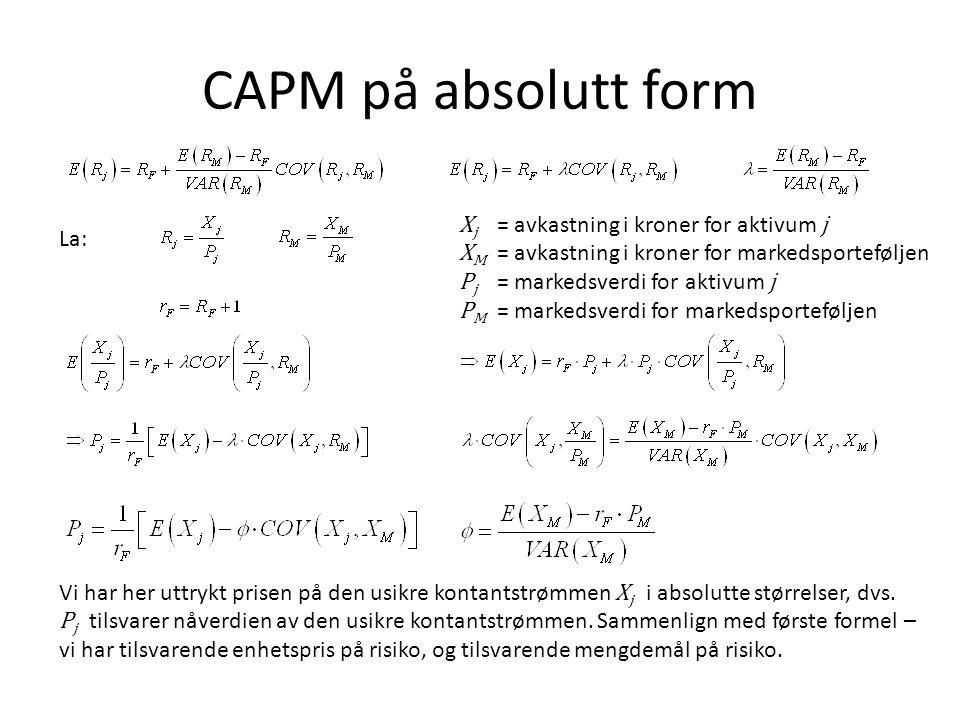 CAPM på absolutt form X j = avkastning i kroner for aktivum j X M = avkastning i kroner for markedsporteføljen P j = markedsverdi for aktivum j P M =