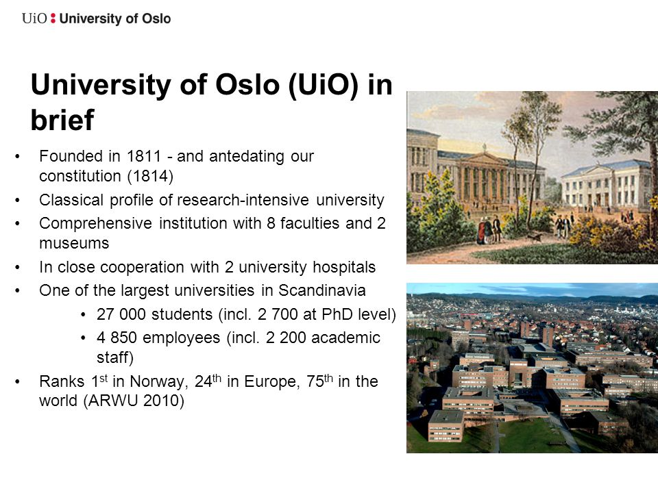 University of Oslo (UiO) in brief •Founded in and antedating our constitution (1814) •Classical profile of research-intensive university •Comprehensive institution with 8 faculties and 2 museums •In close cooperation with 2 university hospitals •One of the largest universities in Scandinavia • students (incl.