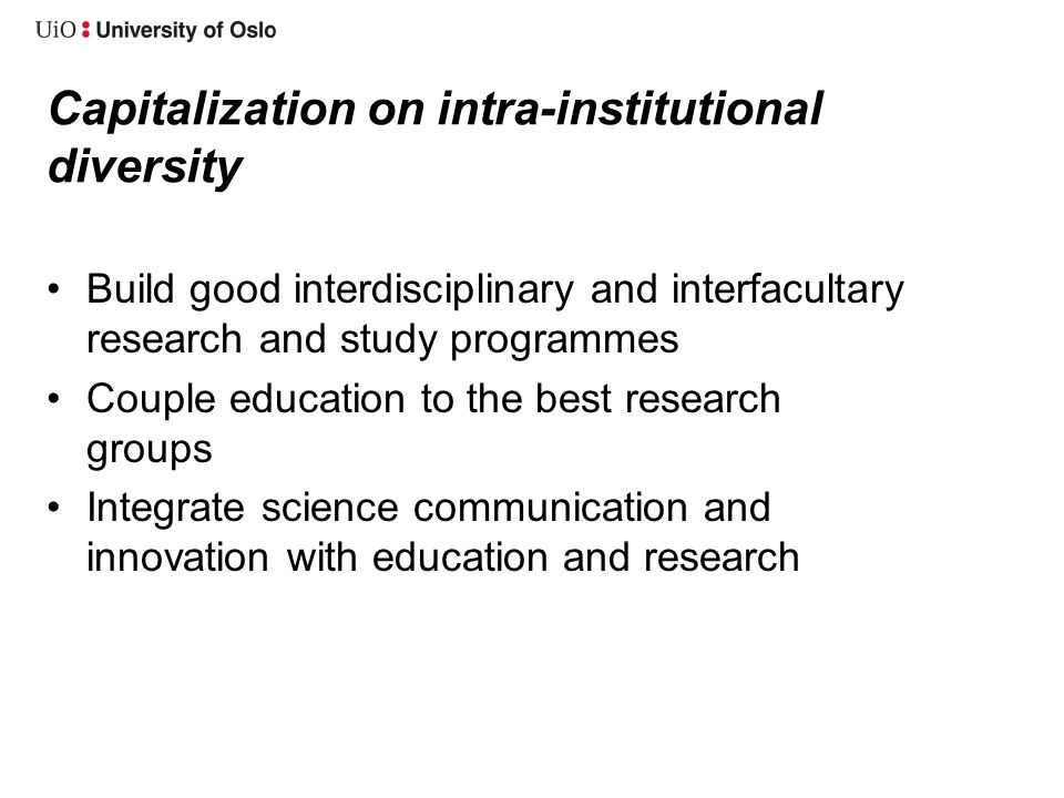 Capitalization on intra-institutional diversity •Build good interdisciplinary and interfacultary research and study programmes •Couple education to the best research groups •Integrate science communication and innovation with education and research